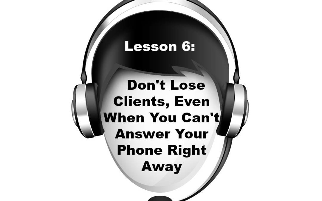 Lesson 6:  Don't Lose Clients, Even When You Can't Answer Your Phone Right Away